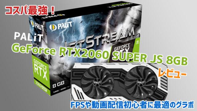 【コスパ最強】Palit GeForce RTX2060 SUPER JS 8GBレビュー【FPSや動画配信初心者に最適のグラボ】