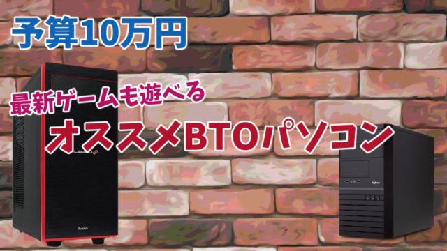 【予算10万円】最新ゲームも遊べるオススメBTOパソコン
