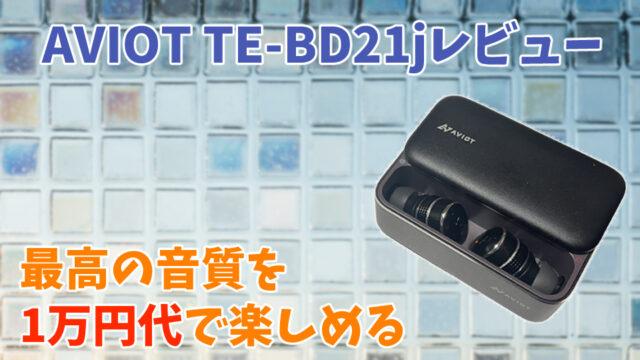 【AVIOT TE-BD21jレビュー】最高の音質を1万円代で楽しめる完全ワイヤレスイヤホン