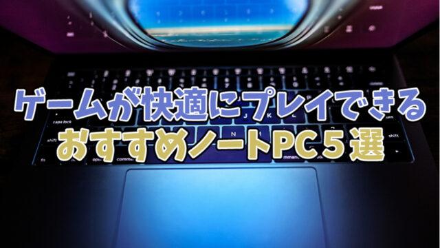 【2021年版】ゲームが快適にプレイできるオススメノートPC5選